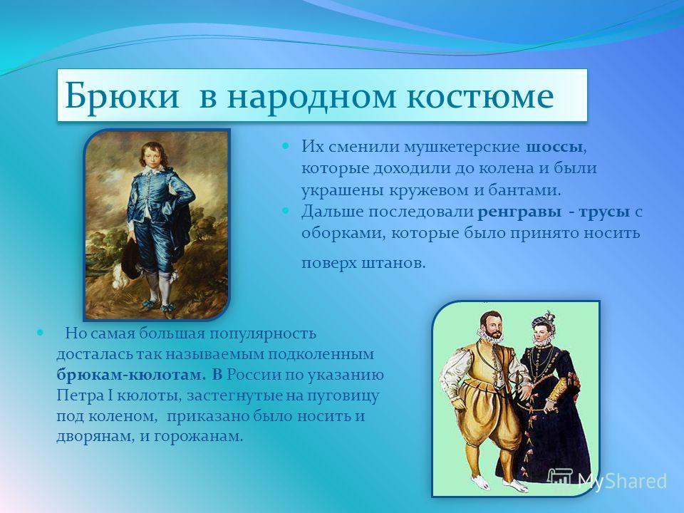 Но самая большая популярность досталась так называемым подколенным брюкам-кюлотам. В России по указанию Петра I кюлоты, застегнутые на пуговицу под коленом, приказано было носить и дворянам, и горожанам. Их сменили мушкетерские шоссы, которые доходил