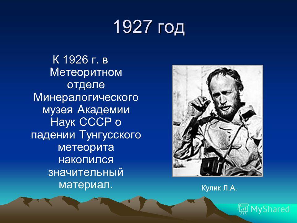 1927 год К 1926 г. в Метеоритном отделе Минералогического музея Академии Наук СССР о падении Тунгусского метеорита накопился значительный материал. Кулик Л.А.