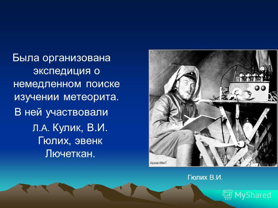 Была организована экспедиция о немедленном поиске изучении метеорита. В ней участвовали Л.А. Кулик, В.И. Гюлих, эвенк Лючеткан. Гюлих В.И.