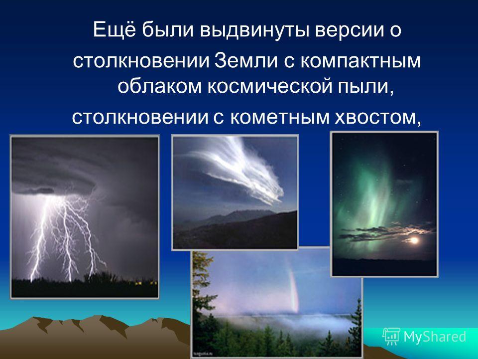 Ещё были выдвинуты версии о столкновении Земли с компактным облаком космической пыли, столкновении с кометным хвостом,