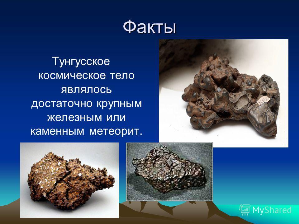Факты Тунгусское космическое тело являлось достаточно крупным железным или каменным метеорит.