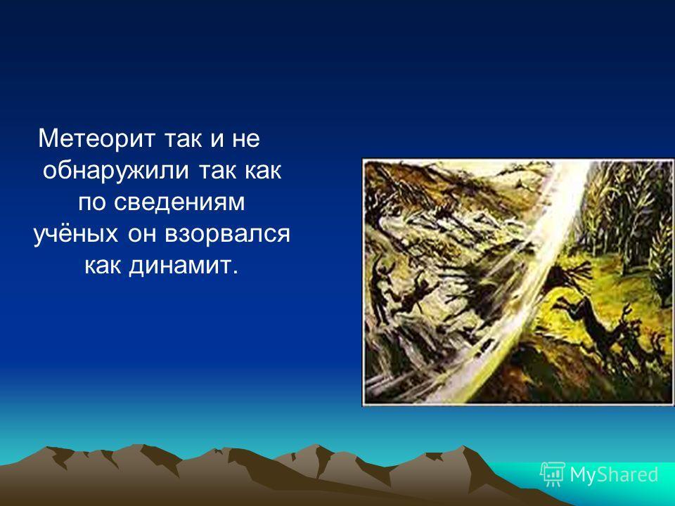 Метеорит так и не обнаружили так как по сведениям учёных он взорвался как динамит.