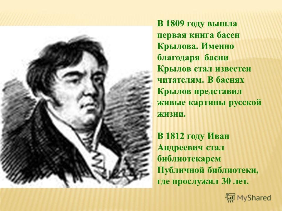 В 1809 году вышла первая книга басен Крылова. Именно благодаря басни Крылов стал известен читателям. В баснях Крылов представил живые картины русской жизни. В 1812 году Иван Андреевич стал библиотекарем Публичной библиотеки, где прослужил 30 лет.
