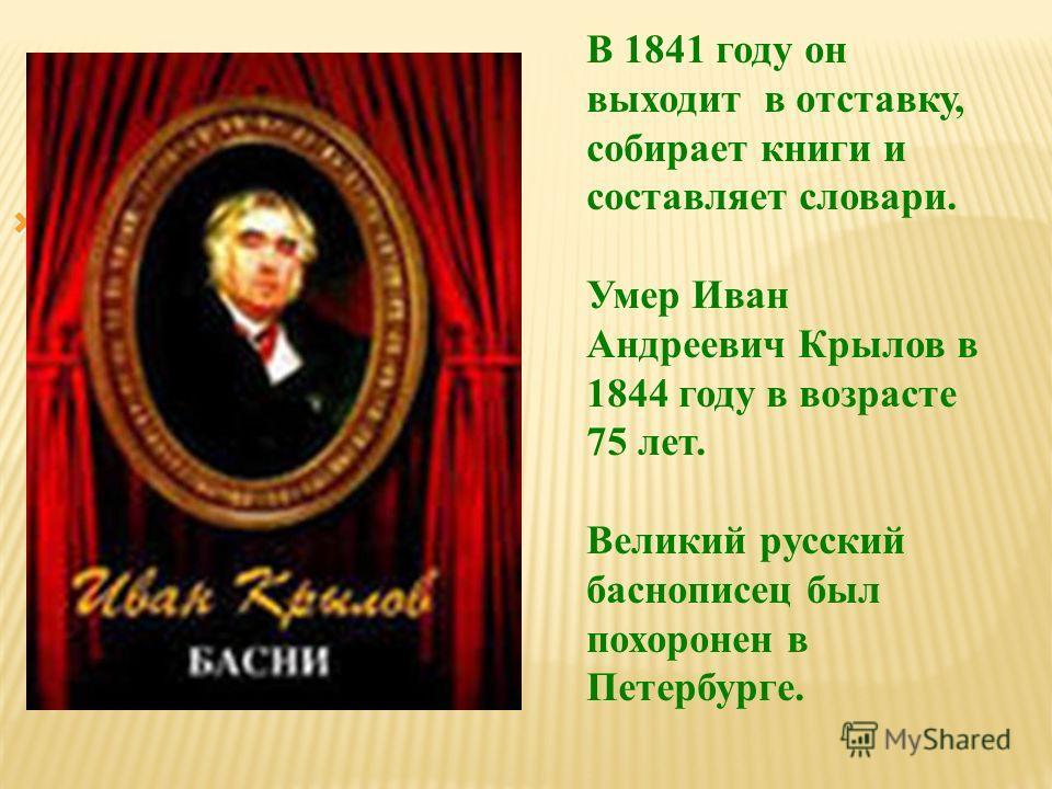 В 1841 году он выходит в отставку, собирает книги и составляет словари. Умер Иван Андреевич Крылов в 1844 году в возрасте 75 лет. Великий русский баснописец был похоронен в Петербурге.