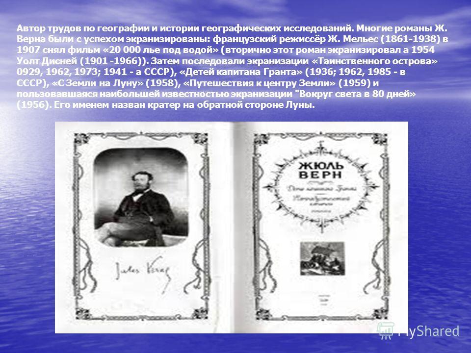 Автор трудов по географии и истории географических исследований. Многие романы Ж. Верна были с успехом экранизированы: французский режиссёр Ж. Мельес (1861-1938) в 1907 снял фильм «20 000 лье под водой» (вторично этот роман экранизировал а 1954 Уолт