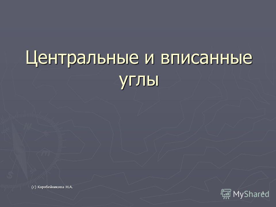 Центральные и вписанные углы 1 (с) Коробейникова Н.А.