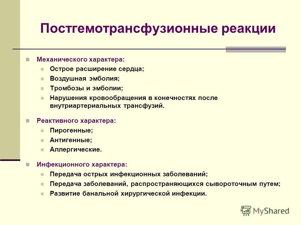 Постгемотрансфузионные реакции Механического характера: Острое расширение сердца; Воздушная эмболия; Тромбозы и эмболии; Нарушения кровообращения в конечностях после внутриартериальных трансфузий. Реактивного характера: Пирогенные; Антигенные; Аллерг