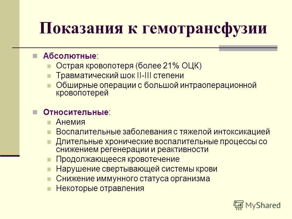 Показания к гемотрансфузии Абсолютные: Острая кровопотеря (более 21% ОЦК) Травматический шок II-III степени Обширные операции с большой интраоперационной кровопотерей Относительные: Анемия Воспалительные заболевания с тяжелой интоксикацией Длительные