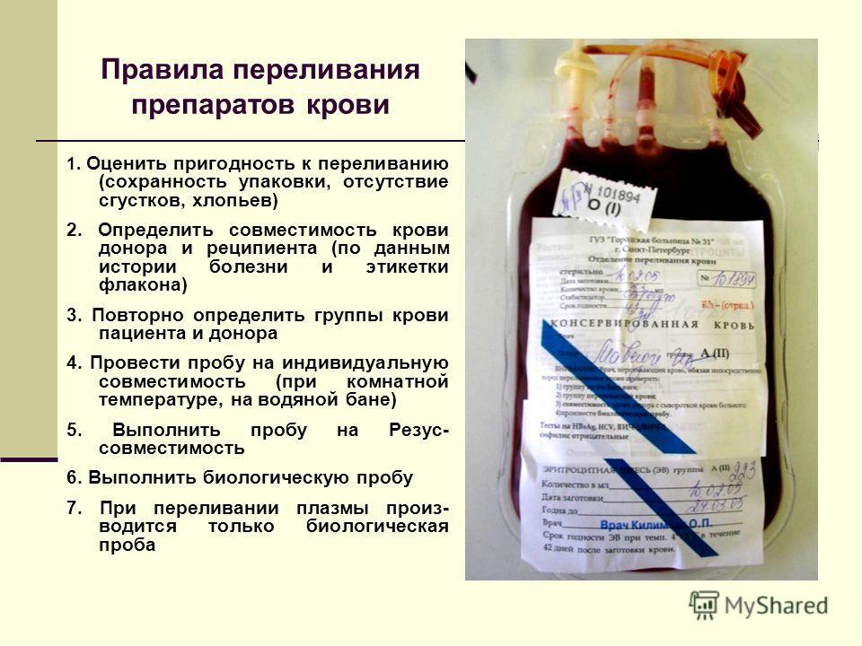 Правила переливания препаратов крови 1. Оценить пригодность к переливанию (сохранность упаковки, отсутствие сгустков, хлопьев) 2. Определить совместимость крови донора и реципиента (по данным истории болезни и этикетки флакона) 3. Повторно определить