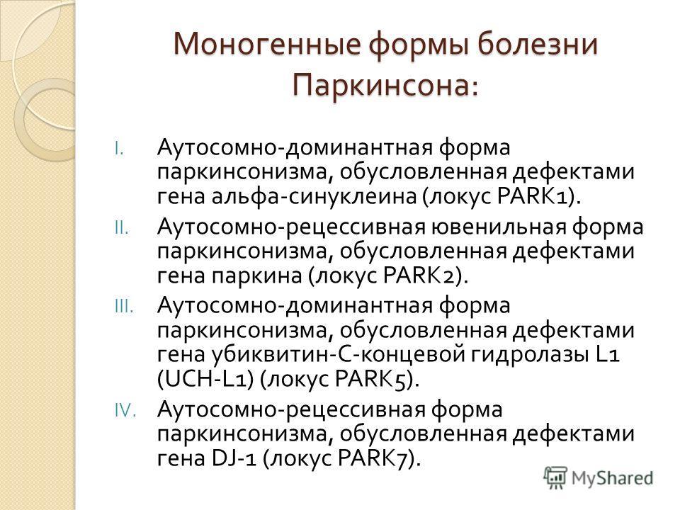 Моногенные формы болезни Паркинсона : I. Аутосомно - доминантная форма паркинсонизма, обусловленная дефектами гена альфа - синуклеина ( локус PARK1). II. Аутосомно - рецессивная ювенильная форма паркинсонизма, обусловленная дефектами гена паркина ( л