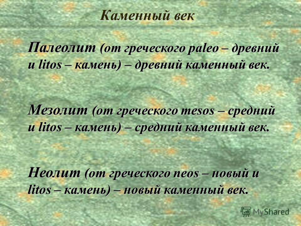 Палеолит (от греческого paleo – древний и litos – камень) – древний каменный век. Мезолит (от греческого mesos – средний и litos – камень) – средний каменный век. Неолит (от греческого neos – новый и litos – камень) – новый каменный век.