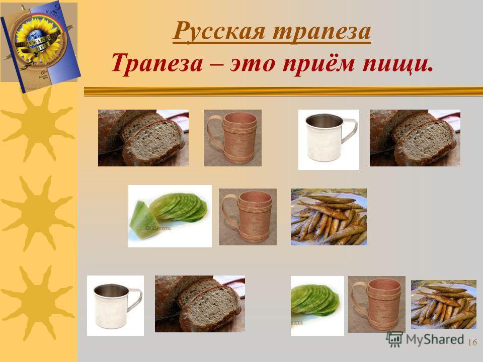 Русская трапеза Трапеза – это приём пищи. 16