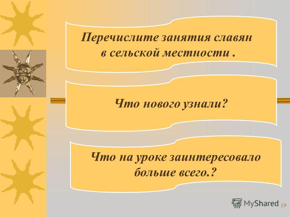 Перечислите занятия славян в сельской местности. Что нового узнали? Что на уроке заинтересовало больше всего.? 19