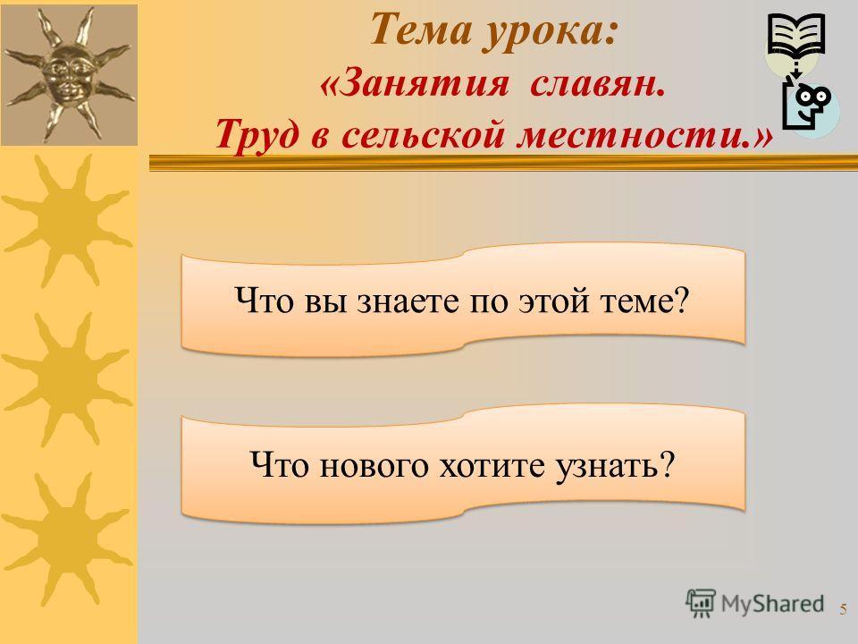 Тема урока: «Занятия славян. Труд в сельской местности.» Что вы знаете по этой теме? Что нового хотите узнать? 5