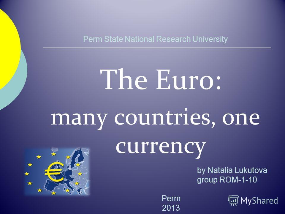Perm State National Research University The Euro: many countries, one currency Perm 2013 by Natalia Lukutova group ROM-1-10