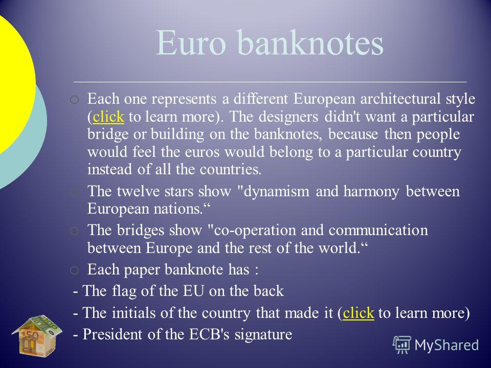 Euro banknotes o Each one represents a different European architectural style (click to learn more). The designers didn't want a particular bridge or building on the banknotes, because then people would feel the euros would belong to a particular cou
