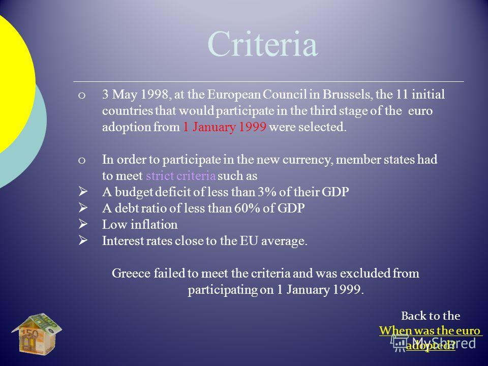o 3 May 1998, at the European Council in Brussels, the 11 initial countries that would participate in the third stage of the euro adoption from 1 January 1999 were selected. o In order to participate in the new currency, member states had to meet str