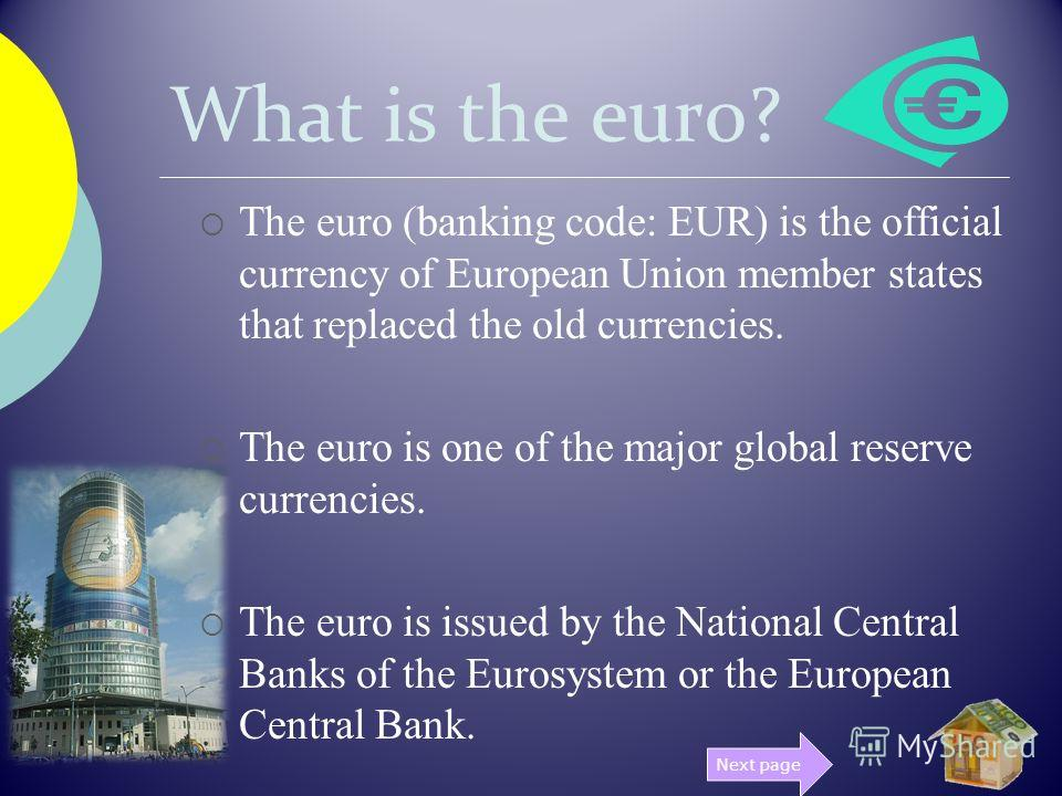 What is the euro? The euro (banking code: EUR) is the official currency of European Union member states that replaced the old currencies. The euro is one of the major global reserve currencies. The euro is issued by the National Central Banks of the