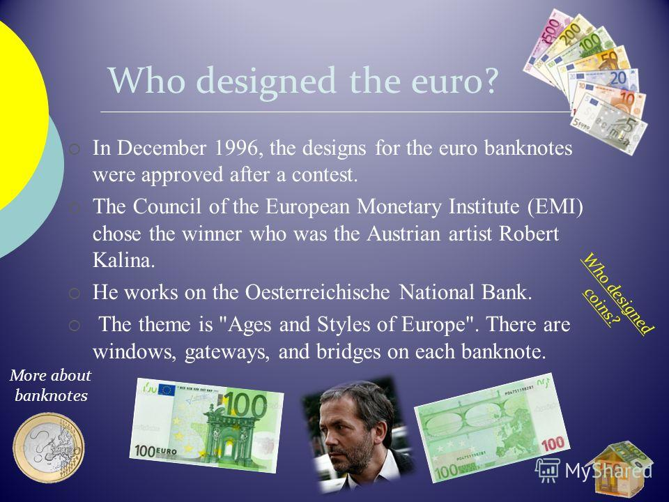Who designed the euro? In December 1996, the designs for the euro banknotes were approved after a contest. The Council of the European Monetary Institute (EMI) chose the winner who was the Austrian artist Robert Kalina. He works on the Oesterreichisc