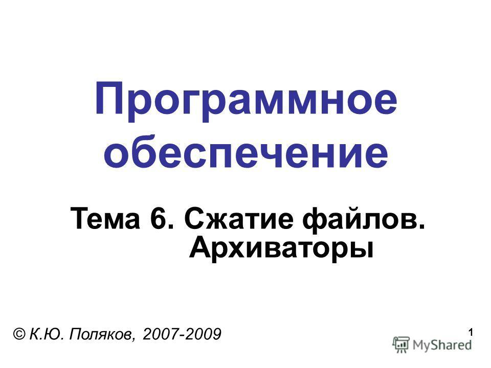 1 Программное обеспечение Тема 6. Сжатие файлов. Архиваторы © К.Ю. Поляков, 2007-2009