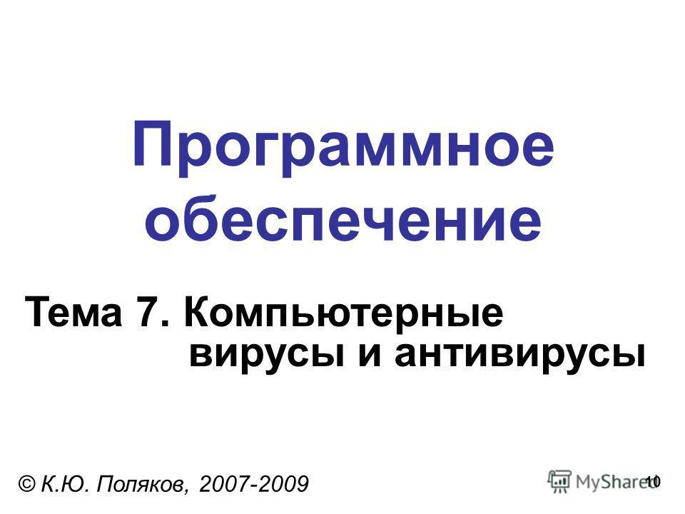 10 Программное обеспечение Тема 7. Компьютерные вирусы и антивирусы © К.Ю. Поляков, 2007-2009