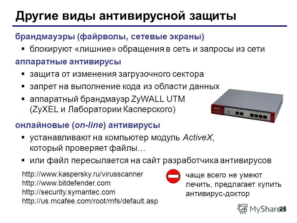 26 Другие виды антивирусной защиты брандмауэры (файрволы, сетевые экраны) блокируют «лишние» обращения в сеть и запросы из сети аппаратные антивирусы защита от изменения загрузочного сектора запрет на выполнение кода из области данных аппаратный бран