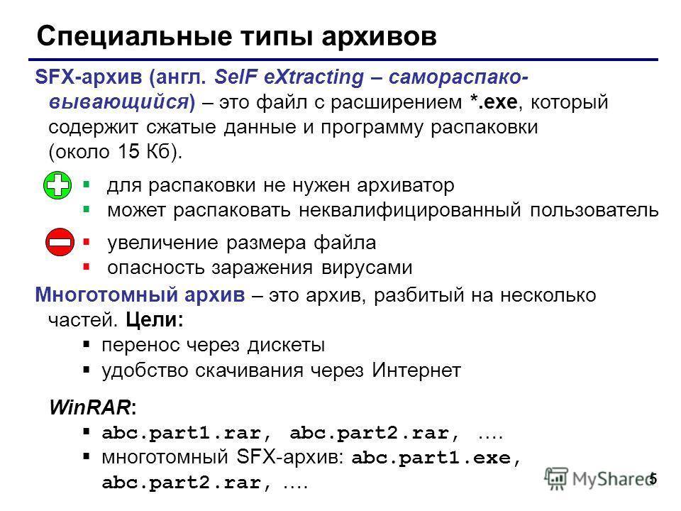 5 Специальные типы архивов SFX-архив (англ. SelF eXtracting – самораспако- вывающийся) – это файл с расширением *.exe, который содержит сжатые данные и программу распаковки (около 15 Кб). Многотомный архив – это архив, разбитый на несколько частей. Ц