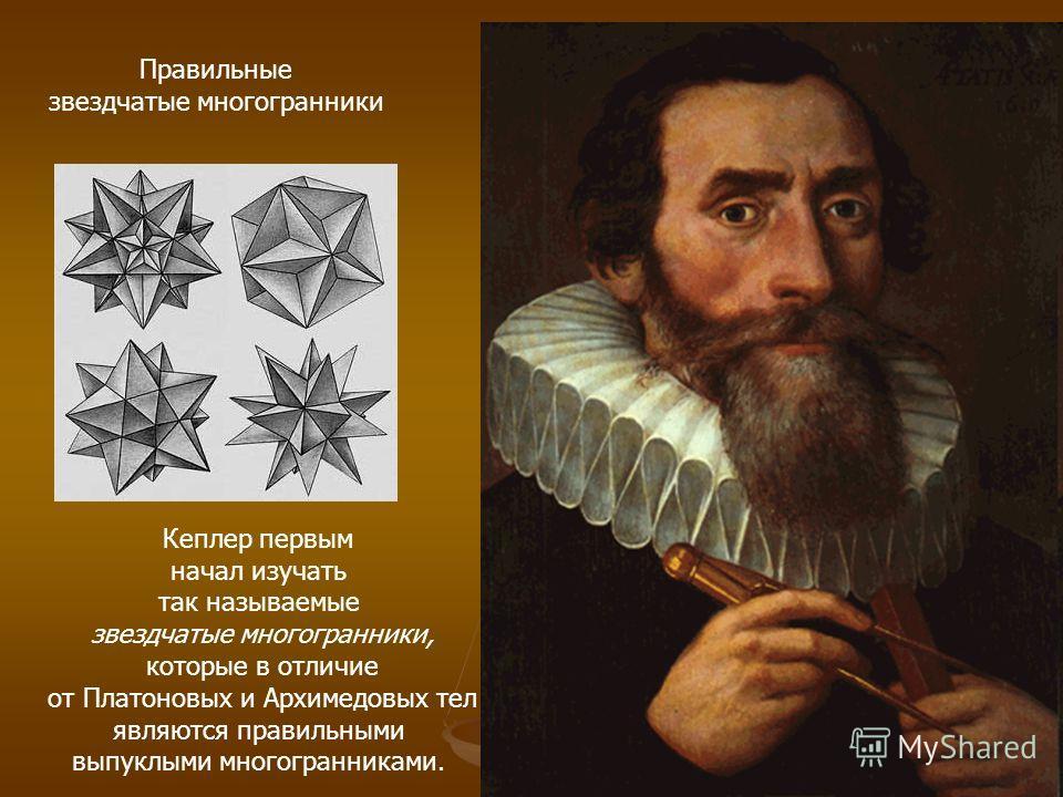 Правильные звездчатые многогранники Кеплер первым начал изучать так называемые звездчатые многогранники, которые в отличие от Платоновых и Архимедовых тел являются правильными выпуклыми многогранниками.