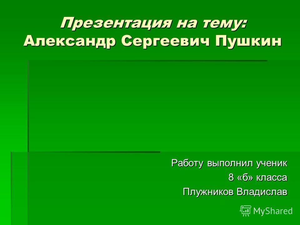 Презентация на тему: Александр Сергеевич Пушкин Работу выполнил ученик 8 «б» класса Плужников Владислав