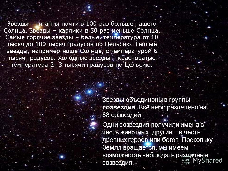 Звёзды объединены в группы – созвездия. Всё небо разделено на 88 созвездий. Одни созвездия получили имена в честь животных, другие – в честь древних героев или богов. Поскольку Земля вращается, мы имеем возможность наблюдать различные созвездия. Звез