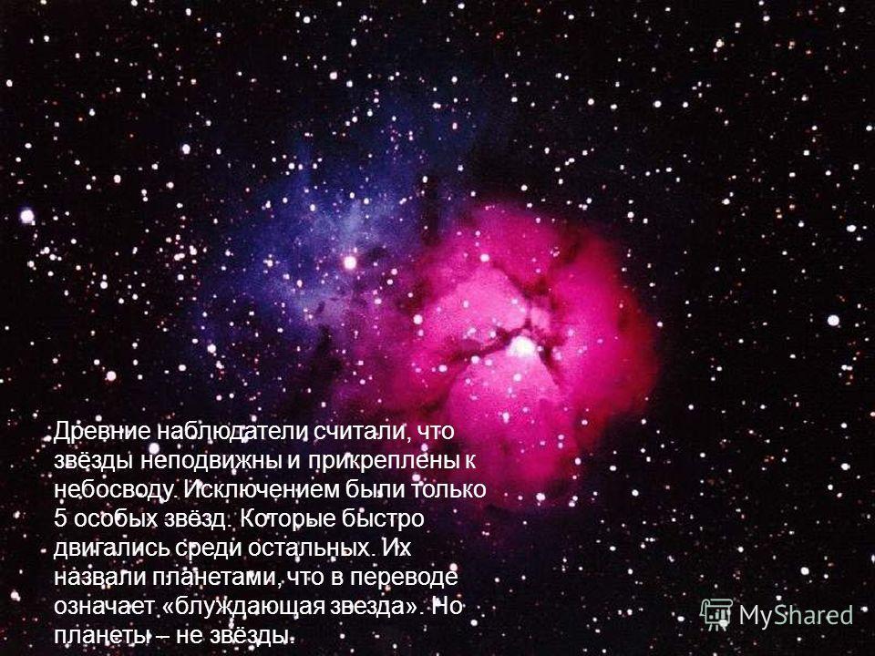 Древние наблюдатели считали, что звёзды неподвижны и прикреплены к небосводу. Исключением были только 5 особых звёзд. Которые быстро двигались среди остальных. Их назвали планетами, что в переводе означает «блуждающая звезда». Но планеты – не звёзды.