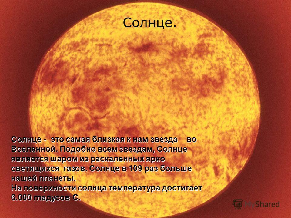 Солнце. Солнце. Солнце - это самая близкая к нам звезда во Вселенной. Подобно всем звездам, Солнце является шаром из раскаленных ярко светящихся газов. Солнце в 109 раз больше нашей планеты. На поверхности солнца температура достигает 6.000 гладусов
