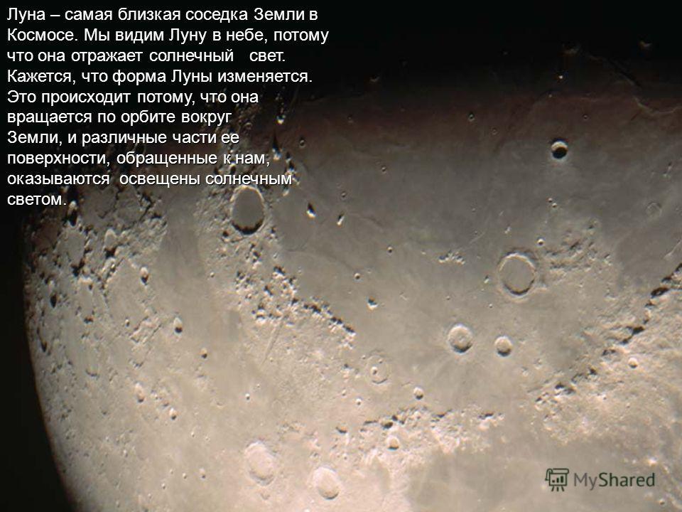 Луна – самая близкая соседка Земли в Космосе. Мы видим Луну в небе, потому что она отражает солнечный свет. Кажется, что форма Луны изменяется. Это происходит потому, что она вращается по орбите вокруг Земли, и различные части ее поверхности, обращен