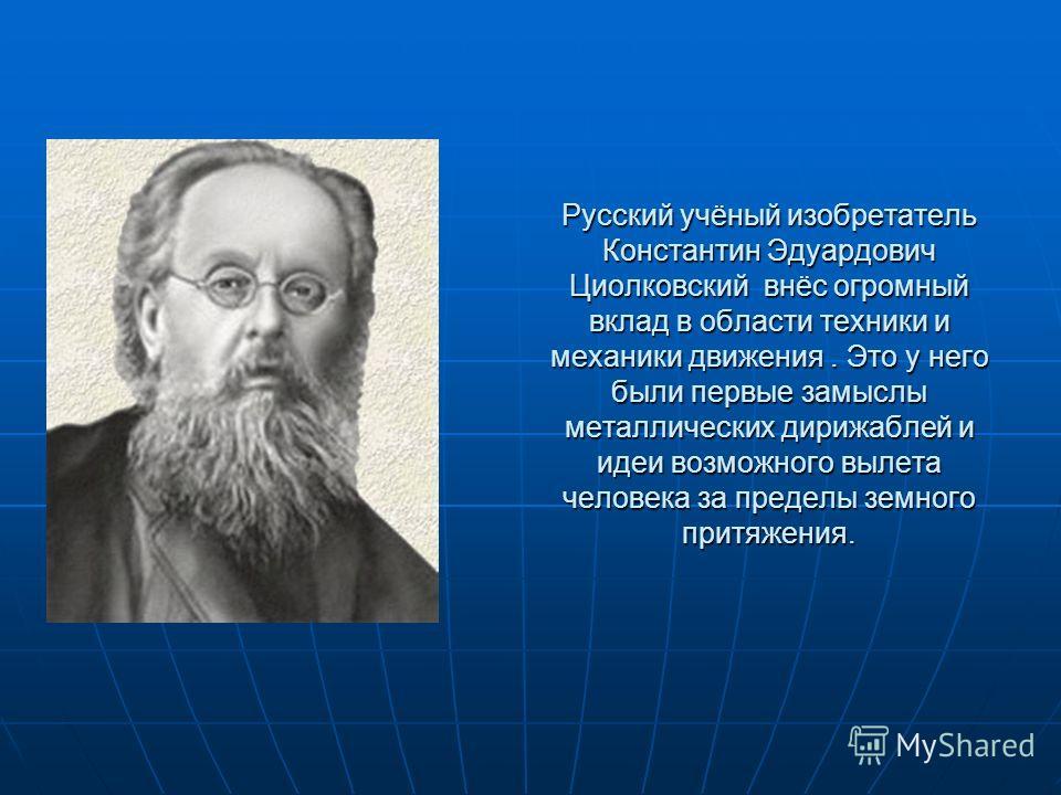 Русский учёный изобретатель Константин Эдуардович Циолковский внёс огромный вклад в области техники и механики движения. Это у него были первые замыслы металлических дирижаблей и идеи возможного вылета человека за пределы земного притяжения.