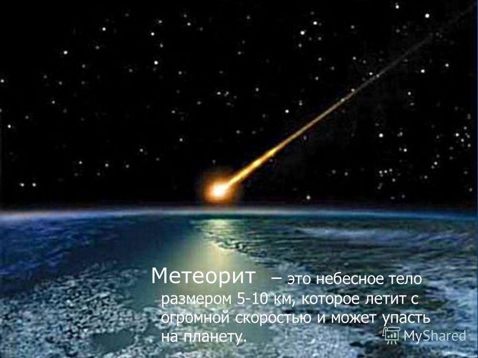 – это небесное тело размером 5-10 км, которое летит с огромной скоростью и может упасть на планету. Метеорит