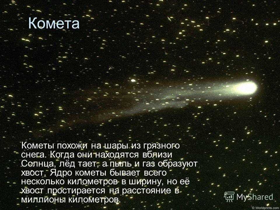 Комета Кометы похожи на шары из грязного снега. Когда они находятся вблизи Солнца, лёд тает, а пыль и газ образуют хвост. Ядро кометы бывает всего несколько километров в ширину, но её хвост простирается на расстояние в миллионы километров.