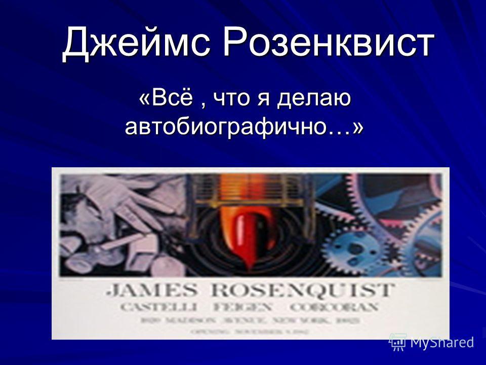 Джеймс Розенквист «Всё, что я делаю автобиографично…»