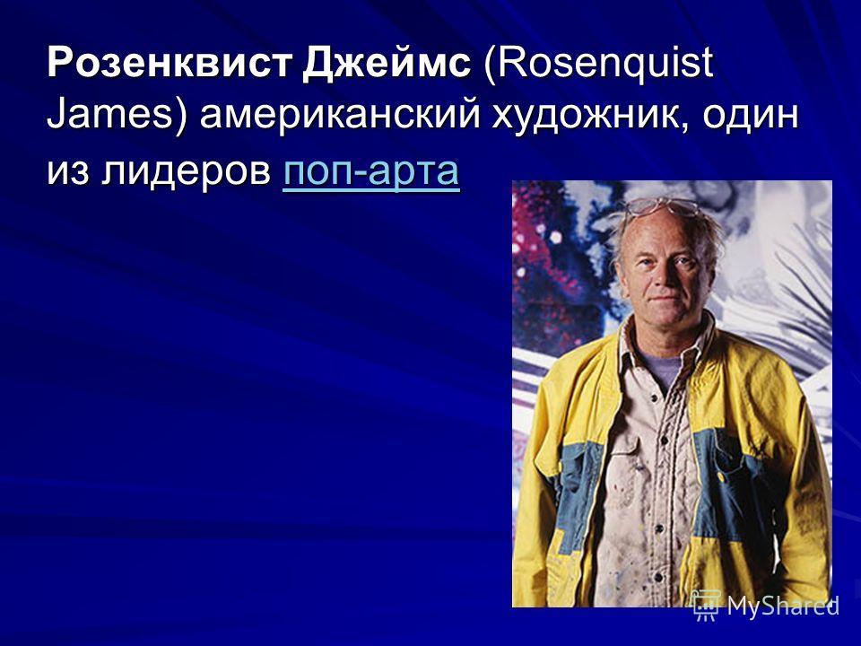 Розенквист Джеймс (Rosenquist James) американский художник, один из лидеров поп-арта поп-арта