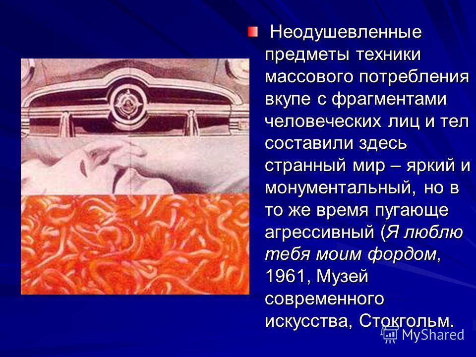 Неодушевленные предметы техники массового потребления вкупе с фрагментами человеческих лиц и тел составили здесь странный мир – яркий и монументальный, но в то же время пугающе агрессивный (Я люблю тебя моим фордом, 1961, Музей современного искусства