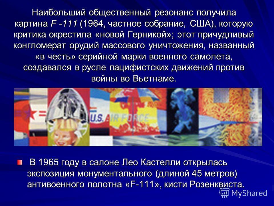 Наибольший общественный резонанс получила картина F -111 (1964, частное собрание, США), которую критика окрестила «новой Герникой»; этот причудливый конгломерат орудий массового уничтожения, названный «в честь» серийной марки военного самолета, созда