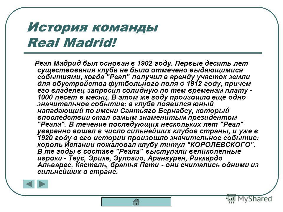История команды Real Madrid! Реал Мадрид был основан в 1902 году. Первые десять лет существования клуба не было отмечено выдающимися событиями, когда