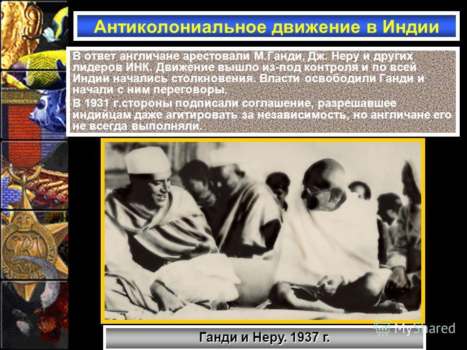 В ответ англичане арестовали М.Ганди, Дж. Неру и других лидеров ИНК. Движение вышло из-под контроля и по всей Индии начались столкновения. Власти освободили Ганди и начали с ним переговоры. В 1931 г.стороны подписали соглашение, разрешавшее индийцам