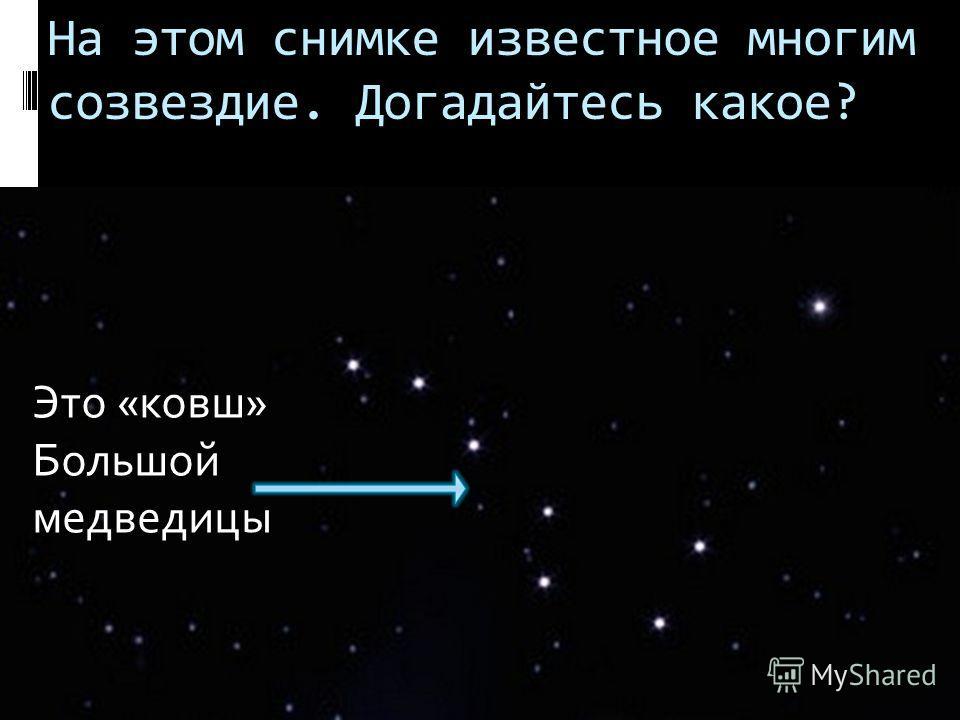 На этом снимке известное многим созвездие. Догадайтесь какое? Это «ковш» Большой медведицы