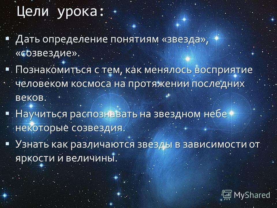 Цели урока Цели урока: Дать определение понятиям «звезда», «созвездие». Дать определение понятиям «звезда», «созвездие». Познакомиться с тем, как менялось восприятие человеком космоса на протяжении последних веков. Познакомиться с тем, как менялось в