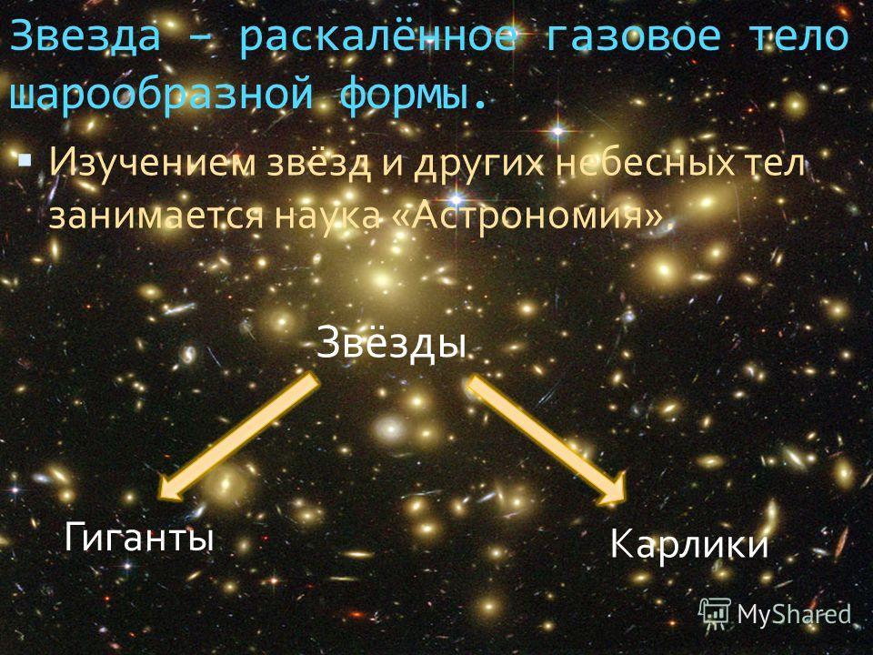 Звезда – раскалённое газовое тело шарообразной формы. Изучением звёзд и других небесных тел занимается наука «Астрономия». Звёзды Гиганты Карлики