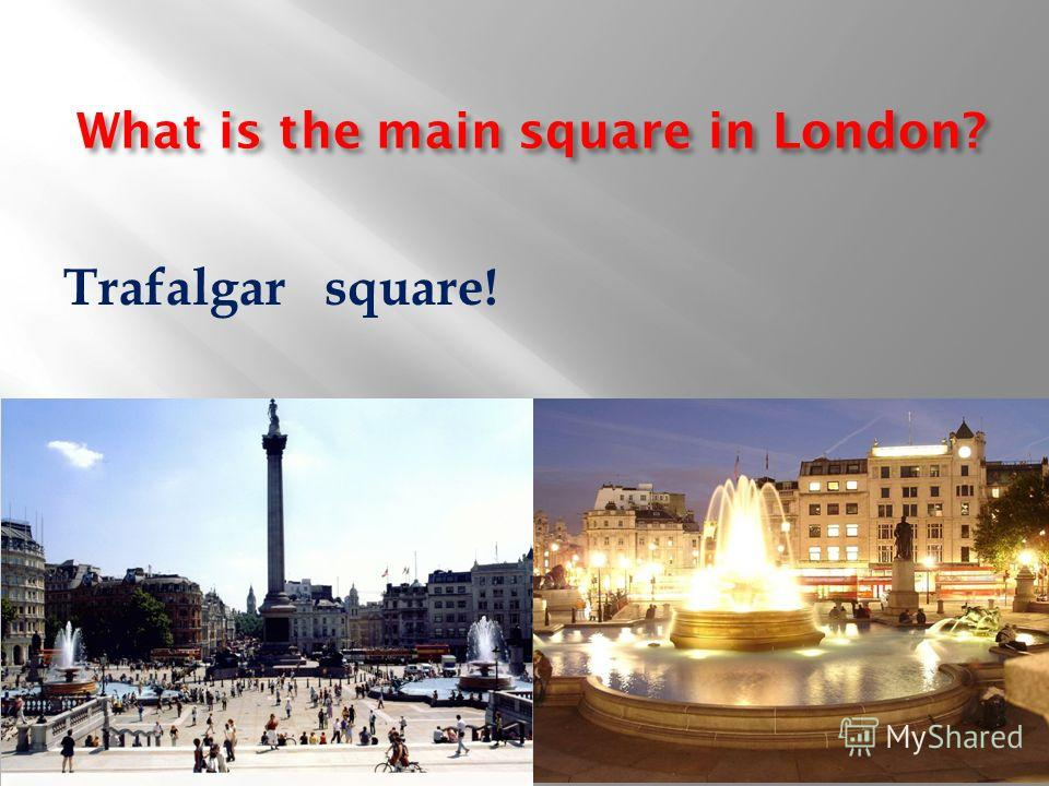 What is the main square in London? Trafalgar square!