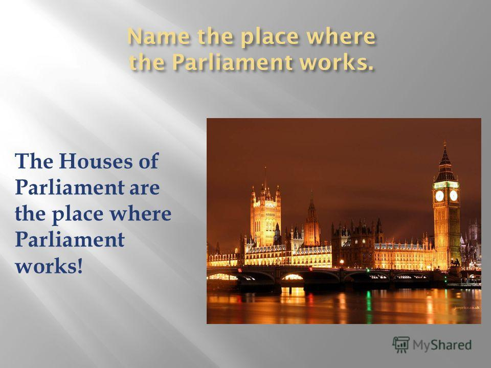 Name the place where the Parliament works. The Houses of Parliament are the place where Parliament works!