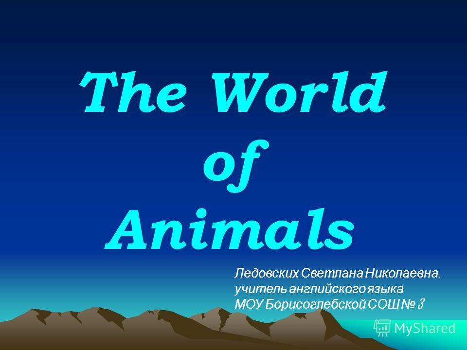 The World of Animals Ледовских Светлана Николаевна, учитель английского языка МОУ Борисоглебской СОШ 3