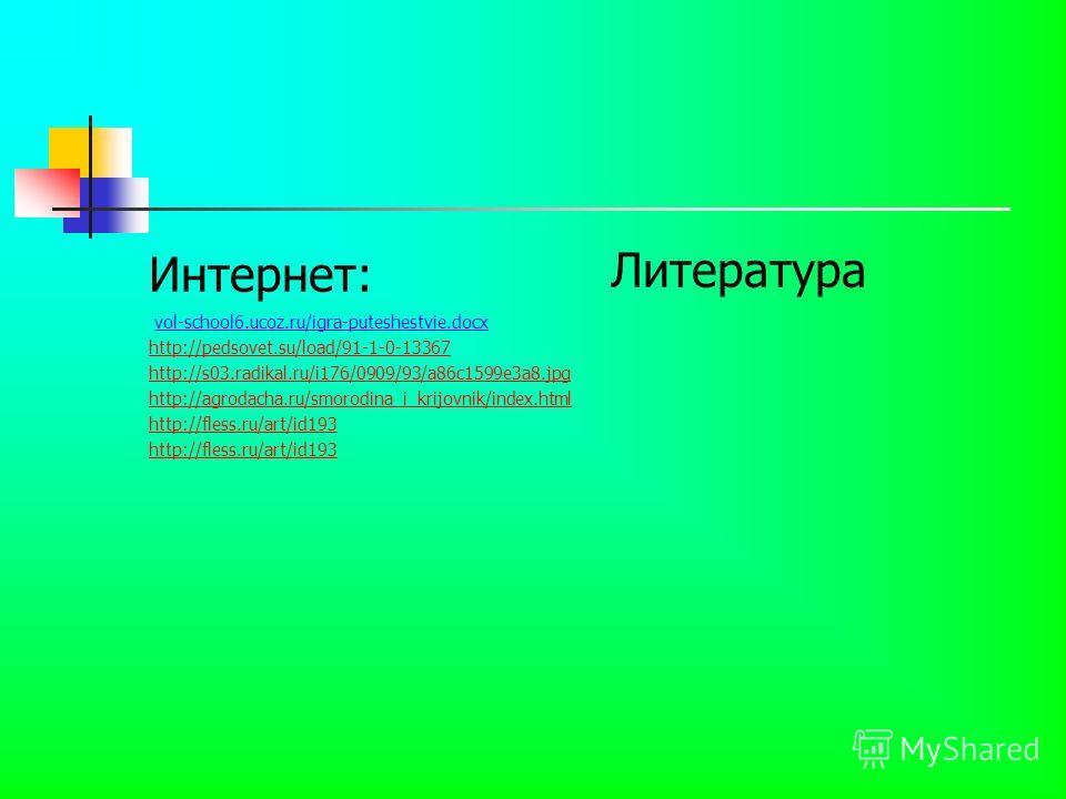 Интернет: vol-school6.ucoz.ru/igra-puteshestvie.docx http://pedsovet.su/load/91-1-0-13367 http://s03.radikal.ru/i176/0909/93/a86c1599e3a8.jpg http://agrodacha.ru/smorodina_i_krijovnik/index.html http://fless.ru/art/id193 Литература