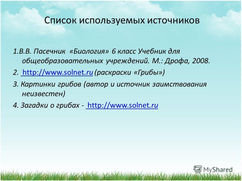 Список используемых источников 1.В.В. Пасечник «Биология» 6 класс Учебник для общеобразовательных учреждений. М.: Дрофа, 2008. 2. http://www.solnet.ru (раскраски «Грибы») http://www.solnet.ru 3. Картинки грибов (автор и источник заимствования неизвес